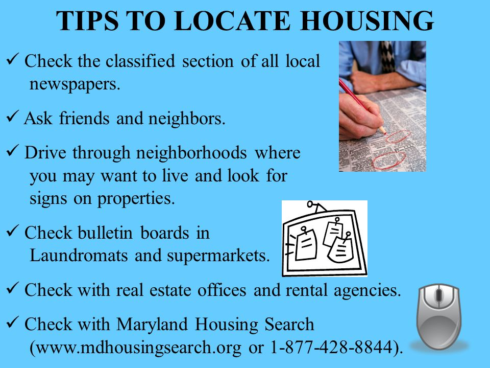 TIPS TO LOCATE HOUSING Check the classified section of all local newspapers.
