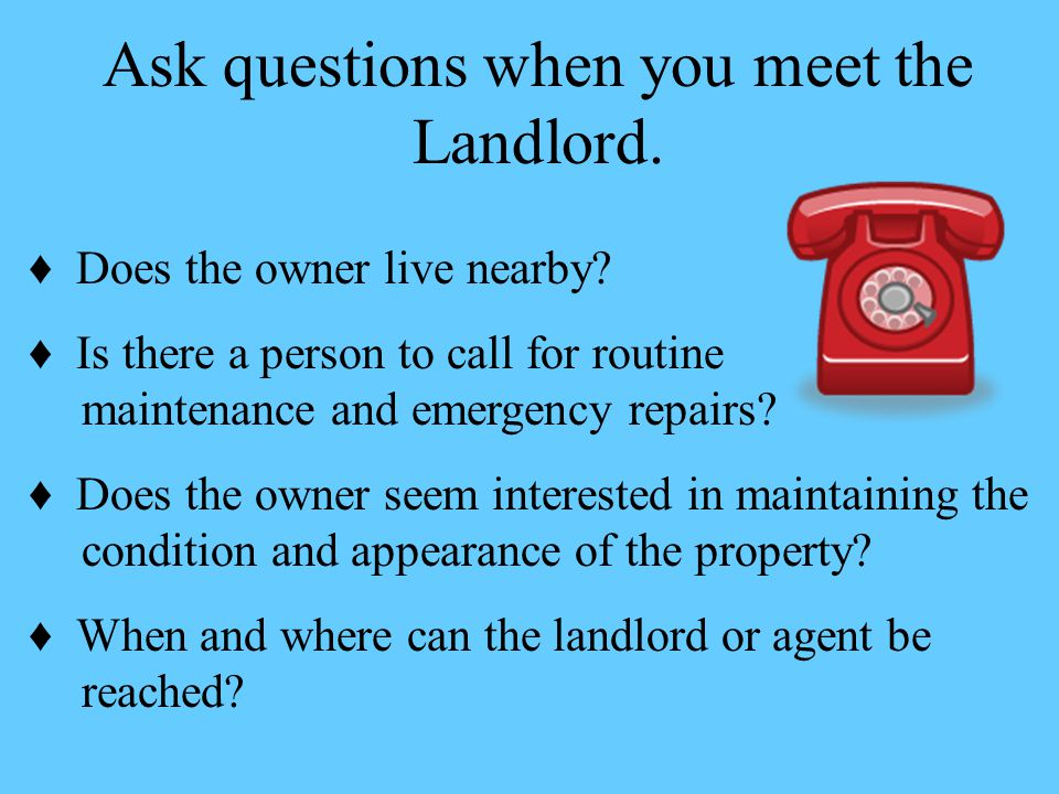 Ask questions when you meet the Landlord.♦ Does the owner live nearby.