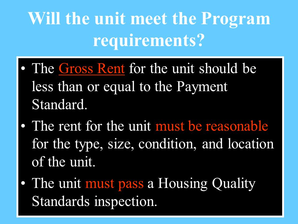 The Gross Rent for the unit should be less than or equal to the Payment Standard.