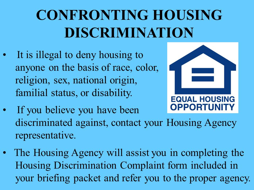 CONFRONTING HOUSING DISCRIMINATION It is illegal to deny housing to anyone on the basis of race, color, religion, sex, national origin, familial status, or disability.