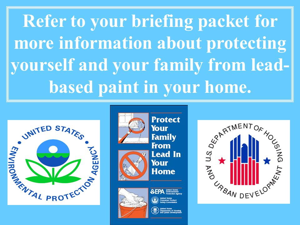 Refer to your briefing packet for more information about protecting yourself and your family from lead- based paint in your home.
