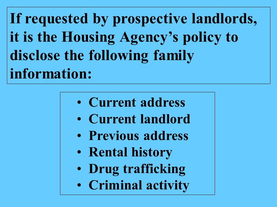If requested by prospective landlords, it is the Housing Agency's policy to disclose the following family information: Current address Current landlord Previous address Rental history Drug trafficking Criminal activity