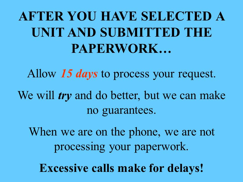AFTER YOU HAVE SELECTED A UNIT AND SUBMITTED THE PAPERWORK… Allow 15 days to process your request.
