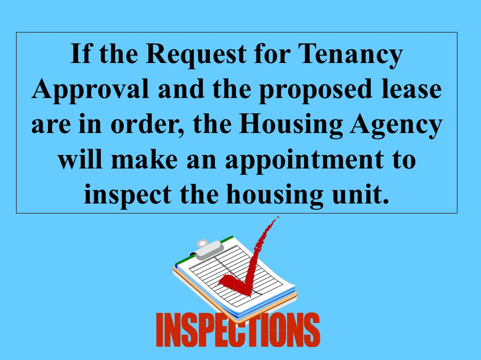 If the Request for Tenancy Approval and the proposed lease are in order, the Housing Agency will make an appointment to inspect the housing unit.