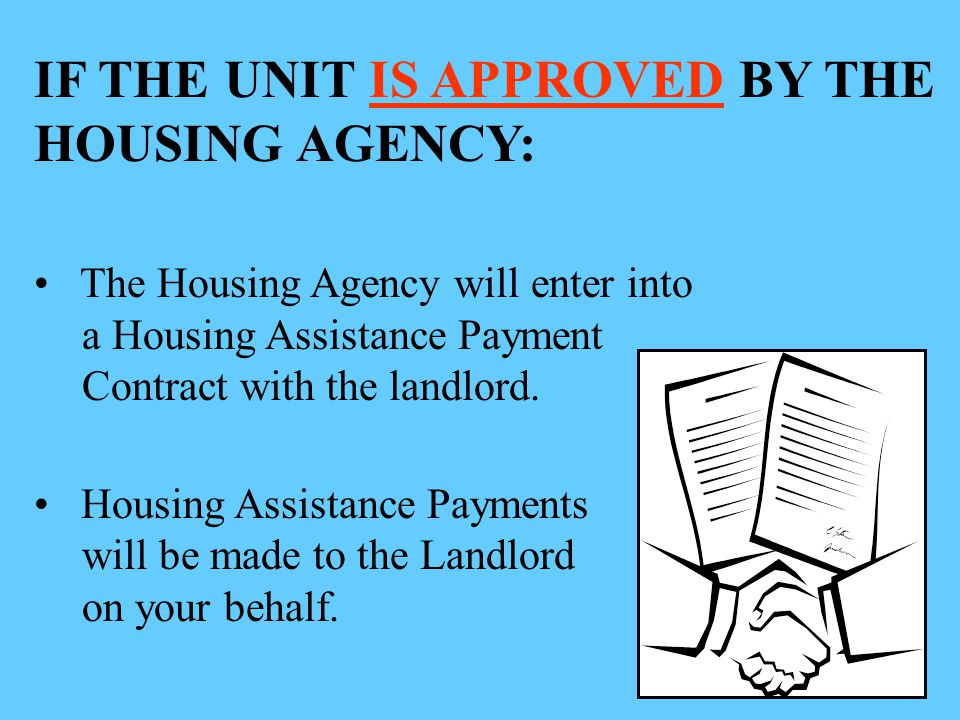 IF THE UNIT IS APPROVED BY THE HOUSING AGENCY: The Housing Agency will enter into a Housing Assistance Payment Contract with the landlord.