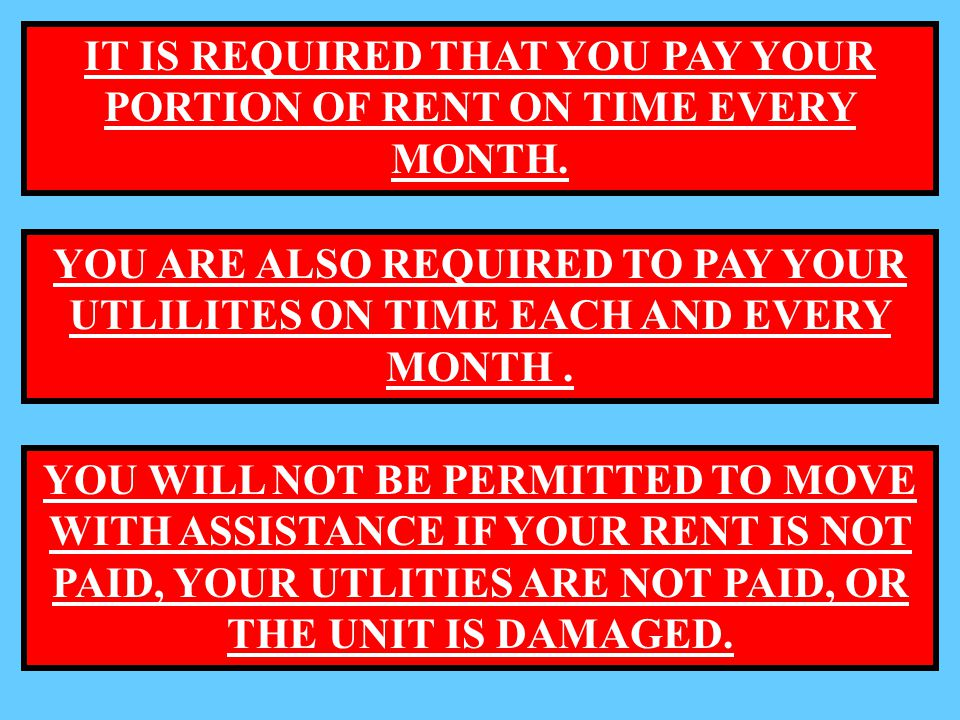 IT IS REQUIRED THAT YOU PAY YOUR PORTION OF RENT ON TIME EVERY MONTH. YOU ARE ALSO REQUIRED TO PAY YOUR UTLILITES ON TIME EACH AND EVERY MONTH. YOU WI