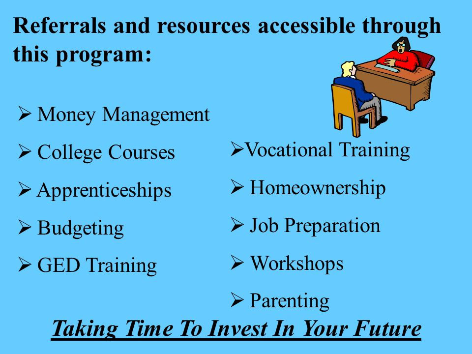Referrals and resources accessible through this program:  Money Management  College Courses  Apprenticeships  Budgeting  GED Training  Vocational Training  Homeownership  Job Preparation  Workshops  Parenting Taking Time To Invest In Your Future