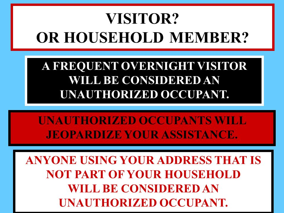 VISITOR? OR HOUSEHOLD MEMBER? A FREQUENT OVERNIGHT VISITOR WILL BE CONSIDERED AN UNAUTHORIZED OCCUPANT. UNAUTHORIZED OCCUPANTS WILL JEOPARDIZE YOUR AS