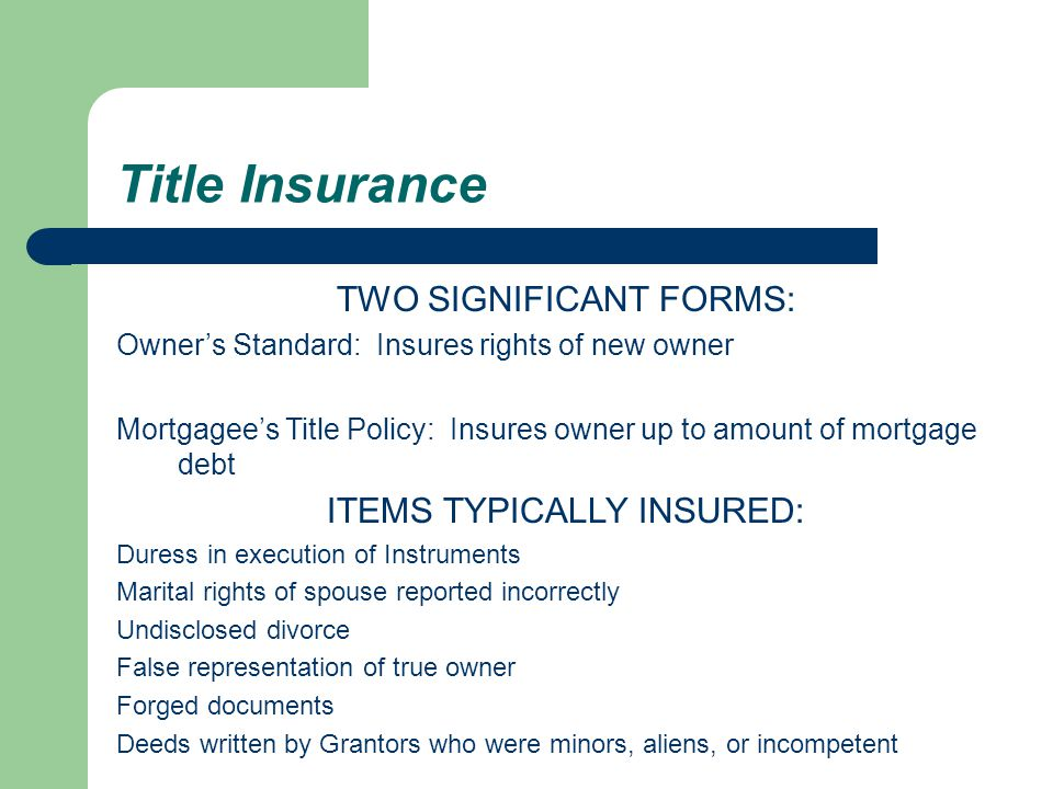 TWO SIGNIFICANT FORMS: Owner's Standard: Insures rights of new owner Mortgagee's Title Policy: Insures owner up to amount of mortgage debt ITEMS TYPICALLY INSURED: Duress in execution of Instruments Marital rights of spouse reported incorrectly Undisclosed divorce False representation of true owner Forged documents Deeds written by Grantors who were minors, aliens, or incompetent