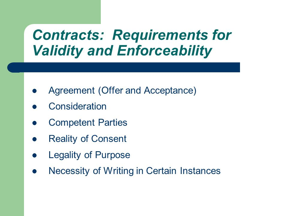Contracts: Requirements for Validity and Enforceability Agreement (Offer and Acceptance) Consideration Competent Parties Reality of Consent Legality of Purpose Necessity of Writing in Certain Instances