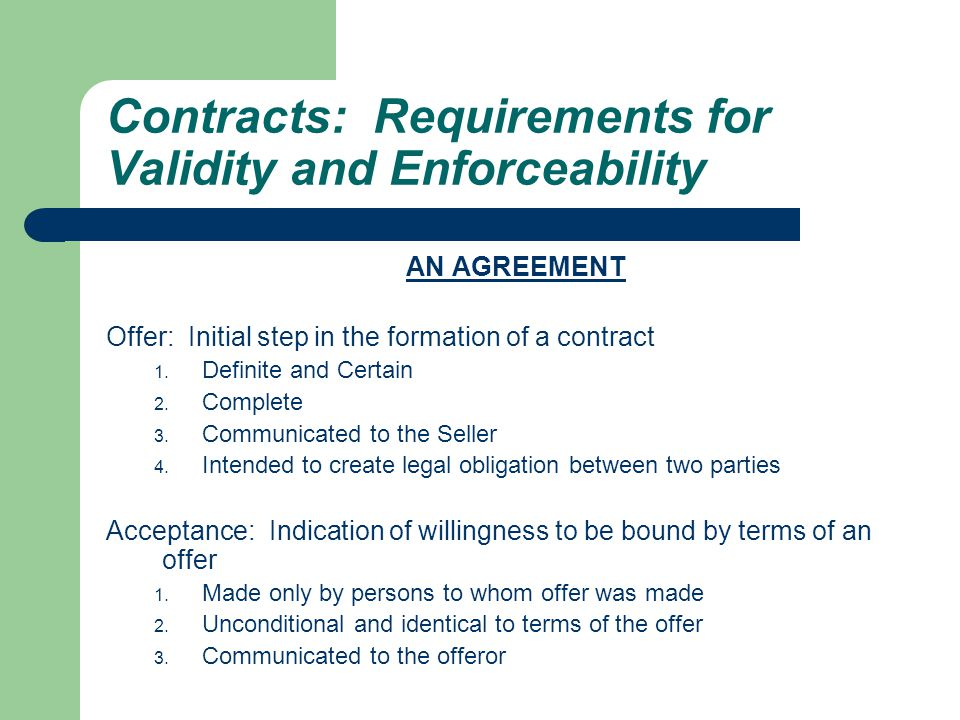Contracts: Requirements for Validity and Enforceability AN AGREEMENT Offer: Initial step in the formation of a contract 1.