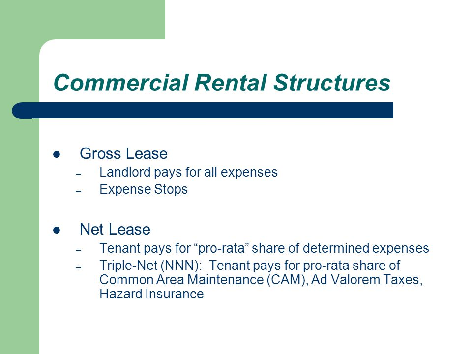 Commercial Rental Structures Gross Lease – Landlord pays for all expenses – Expense Stops Net Lease – Tenant pays for pro-rata share of determined expenses – Triple-Net (NNN): Tenant pays for pro-rata share of Common Area Maintenance (CAM), Ad Valorem Taxes, Hazard Insurance