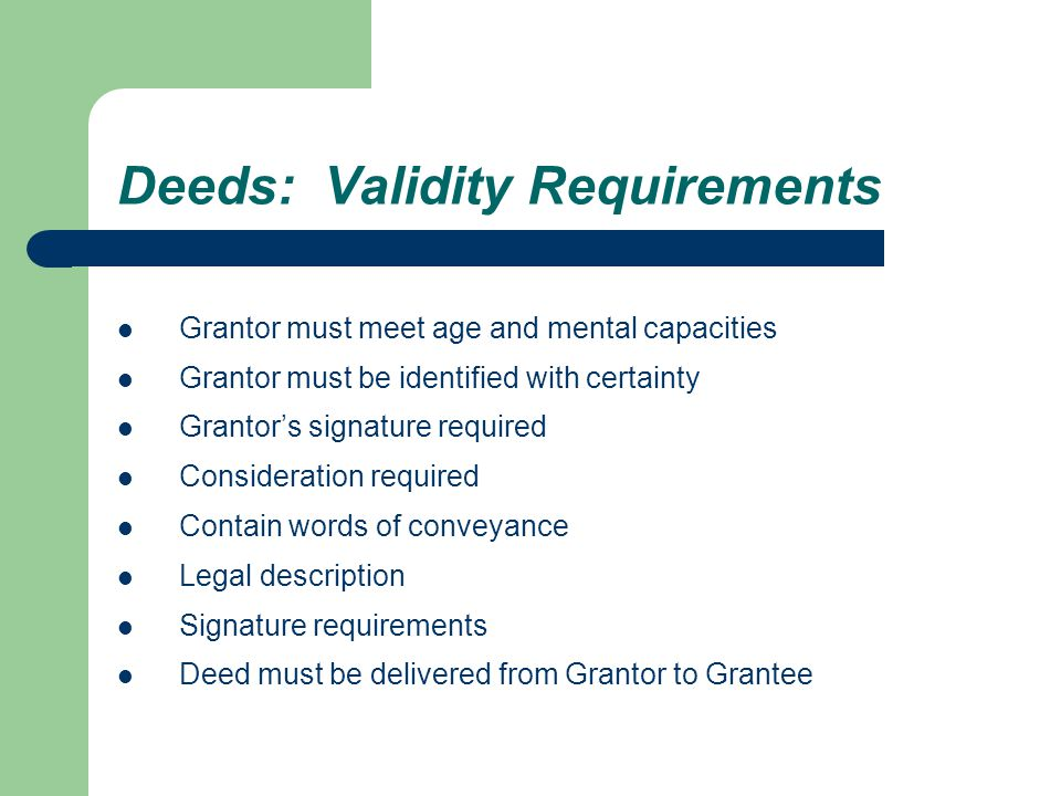 Deeds: Validity Requirements Grantor must meet age and mental capacities Grantor must be identified with certainty Grantor's signature required Consideration required Contain words of conveyance Legal description Signature requirements Deed must be delivered from Grantor to Grantee
