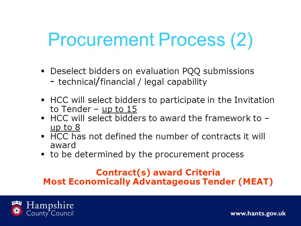 Procurement Process (2)  Deselect bidders on evaluation PQQ submissions - technical / financial / legal capability  HCC will select bidders to participate in the Invitation to Tender – up to 15  HCC will select bidders to award the framework to – up to 8  HCC has not defined the number of contracts it will award  to be determined by the procurement process Contract(s) award Criteria Most Economically Advantageous Tender (MEAT)