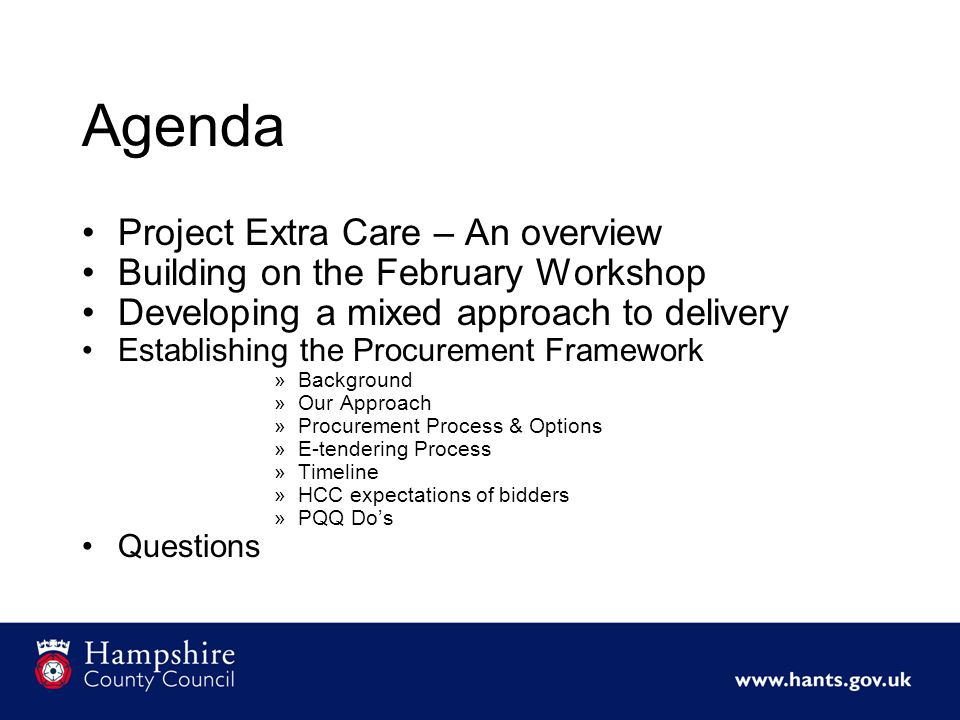 Project Extra Care – An overview Transform the provision of services for Older People in Hampshire Shift the balance in OP provision between Extra-Care and residential Increase the availability of extra care housing in all market segments Build a successful partnership between local authorities, third sector and private sector
