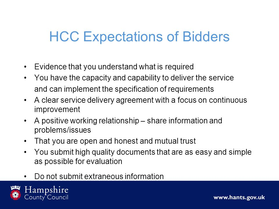 HCC Expectations of Bidders Evidence that you understand what is required You have the capacity and capability to deliver the service and can implement the specification of requirements A clear service delivery agreement with a focus on continuous improvement A positive working relationship – share information and problems/issues That you are open and honest and mutual trust You submit high quality documents that are as easy and simple as possible for evaluation Do not submit extraneous information