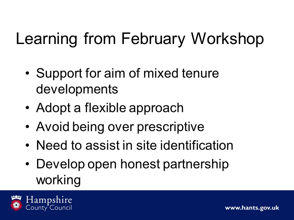 Learning from February Workshop Support for aim of mixed tenure developments Adopt a flexible approach Avoid being over prescriptive Need to assist in site identification Develop open honest partnership working