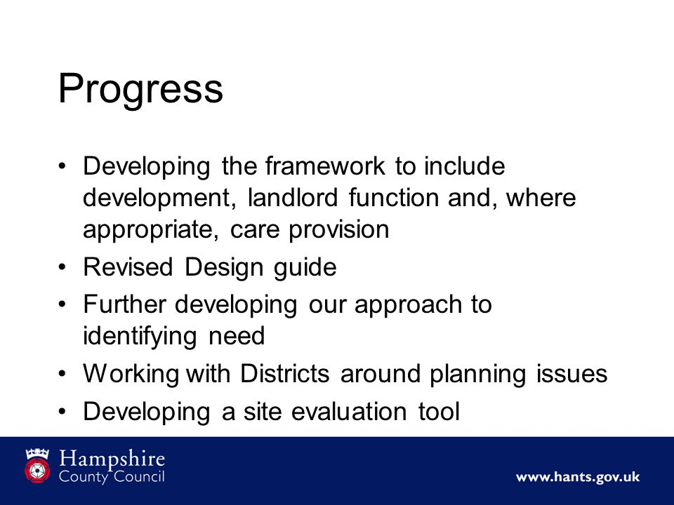 Progress Developing the framework to include development, landlord function and, where appropriate, care provision Revised Design guide Further developing our approach to identifying need Working with Districts around planning issues Developing a site evaluation tool