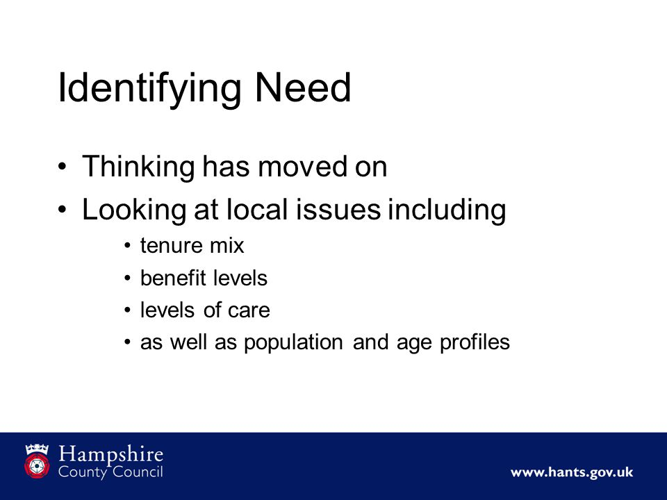Identifying Need Thinking has moved on Looking at local issues including tenure mix benefit levels levels of care as well as population and age profiles