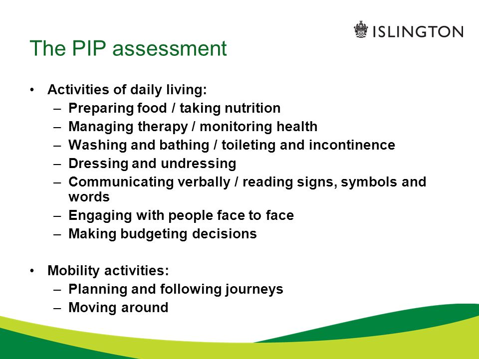 The PIP assessment Activities of daily living: –Preparing food / taking nutrition –Managing therapy / monitoring health –Washing and bathing / toileti