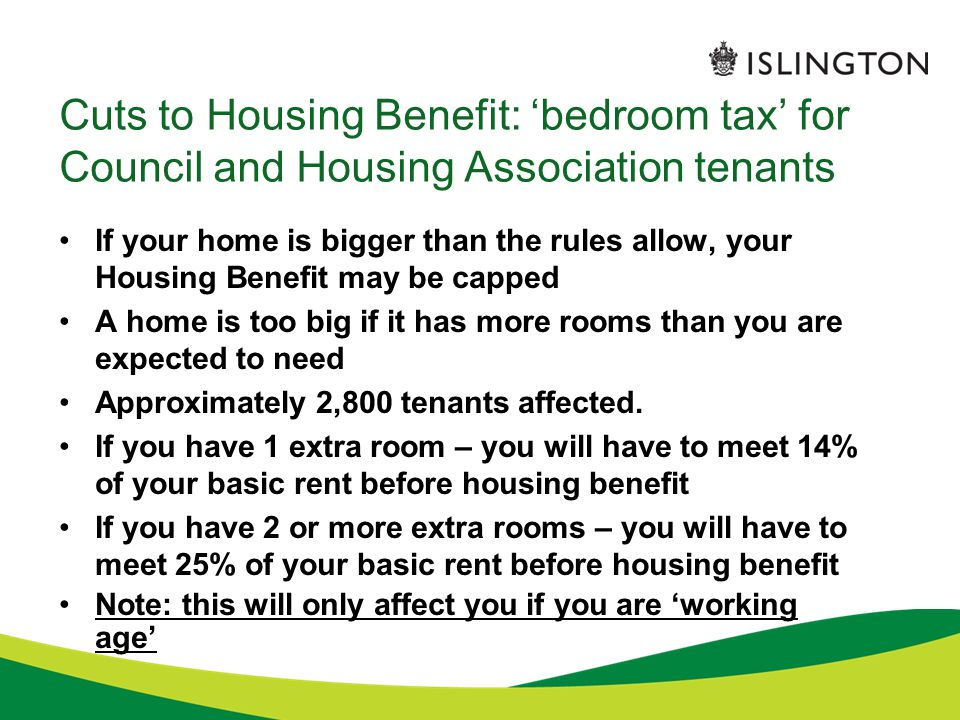 Cuts to Housing Benefit: 'bedroom tax' for Council and Housing Association tenants If your home is bigger than the rules allow, your Housing Benefit may be capped A home is too big if it has more rooms than you are expected to need Approximately 2,800 tenants affected.