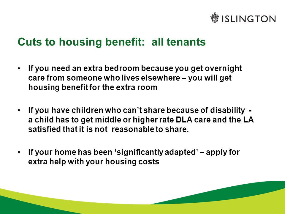 Cuts to housing benefit: all tenants If you need an extra bedroom because you get overnight care from someone who lives elsewhere – you will get housing benefit for the extra room If you have children who can't share because of disability - a child has to get middle or higher rate DLA care and the LA satisfied that it is not reasonable to share.