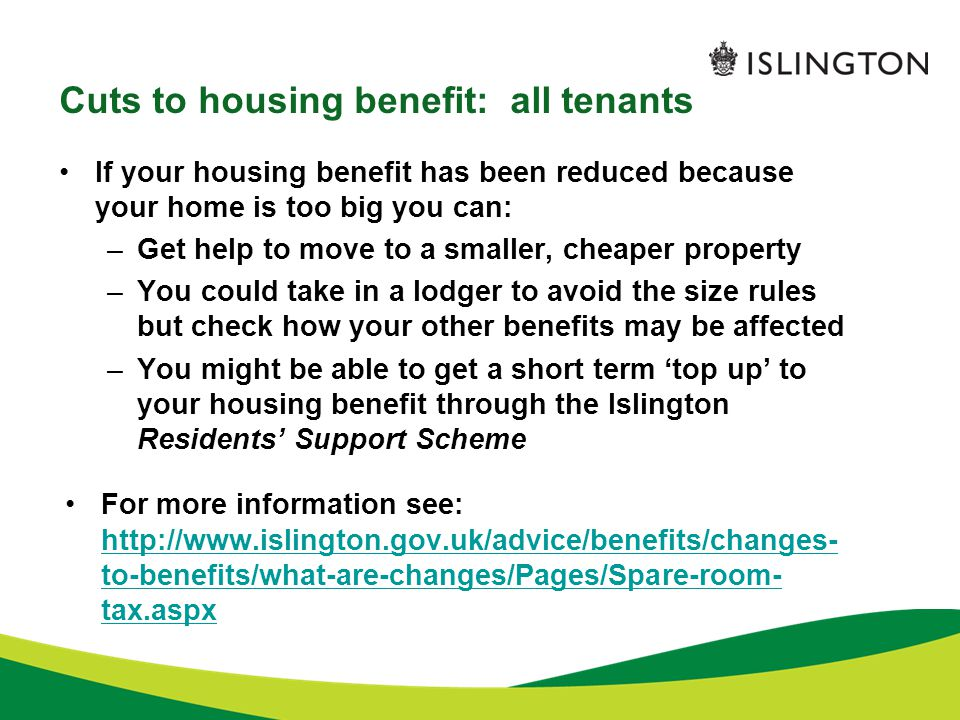 Cuts to housing benefit: all tenants If your housing benefit has been reduced because your home is too big you can: –Get help to move to a smaller, cheaper property –You could take in a lodger to avoid the size rules but check how your other benefits may be affected –You might be able to get a short term 'top up' to your housing benefit through the Islington Residents' Support Scheme For more information see: http://www.islington.gov.uk/advice/benefits/changes- to-benefits/what-are-changes/Pages/Spare-room- tax.aspx http://www.islington.gov.uk/advice/benefits/changes- to-benefits/what-are-changes/Pages/Spare-room- tax.aspx