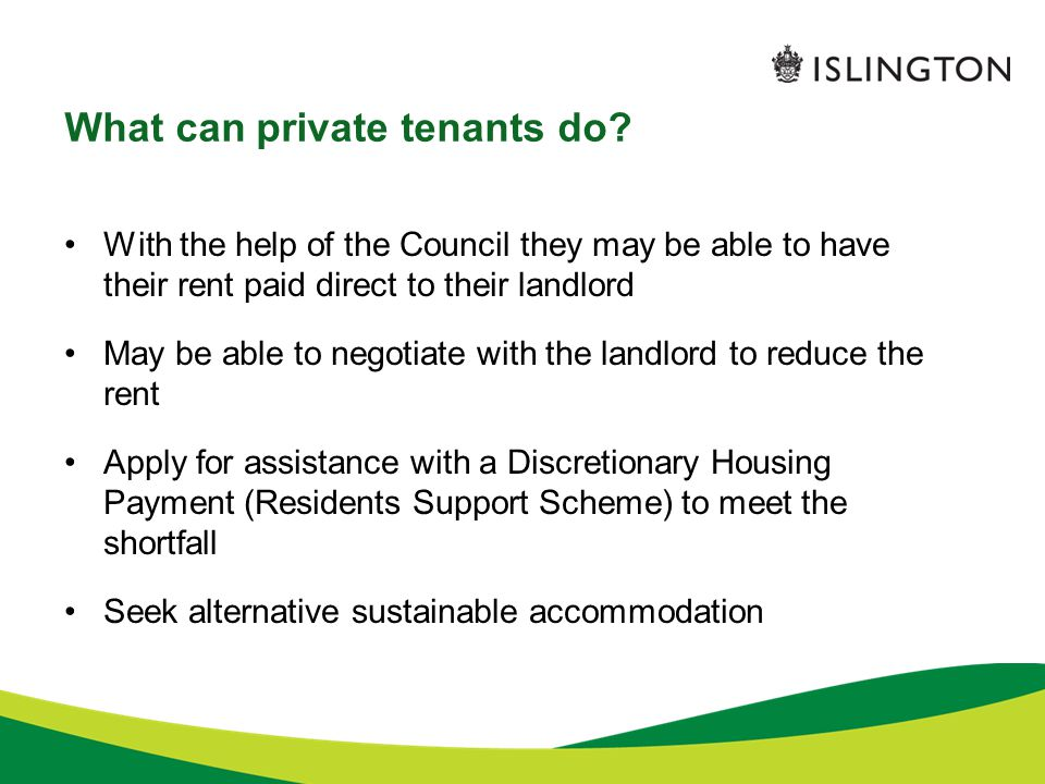 What can private tenants do? With the help of the Council they may be able to have their rent paid direct to their landlord May be able to negotiate w