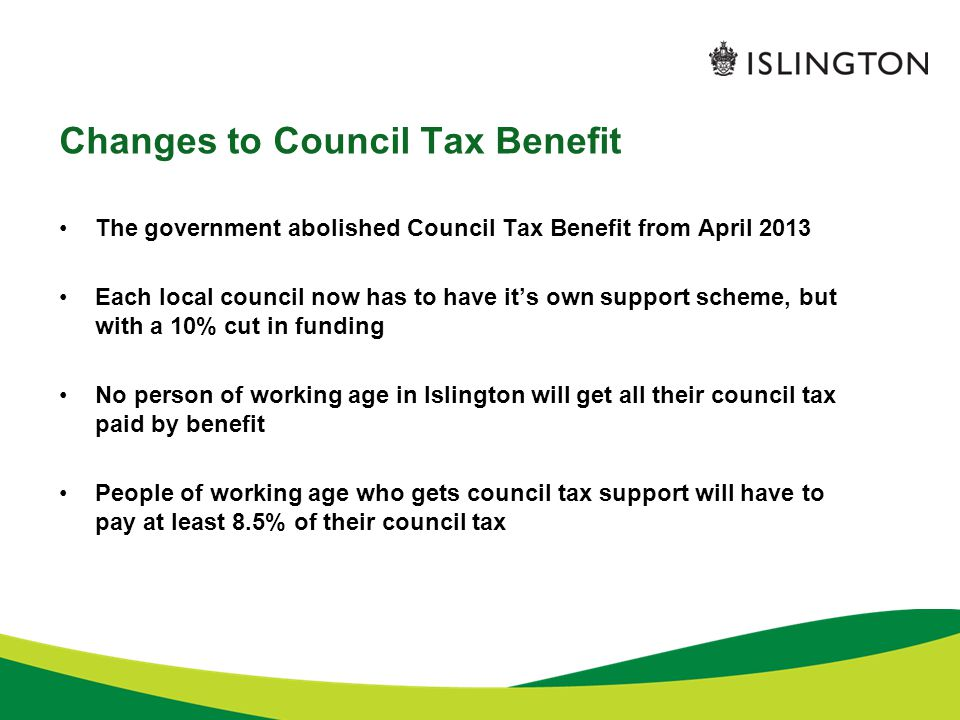 Changes to Council Tax Benefit The government abolished Council Tax Benefit from April 2013 Each local council now has to have it's own support scheme