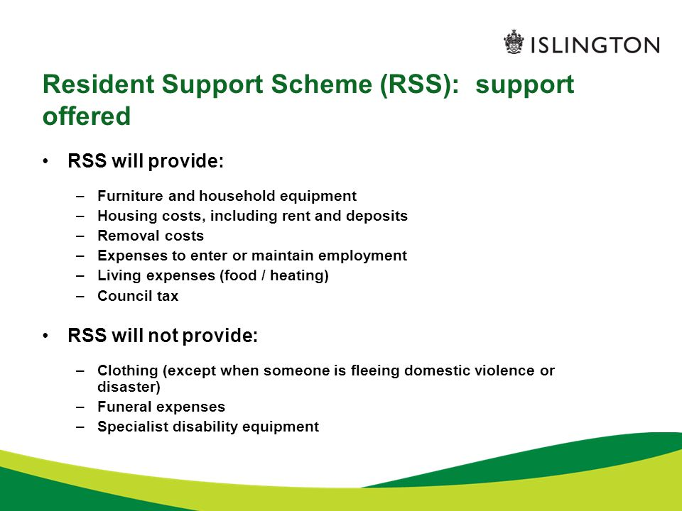 Resident Support Scheme (RSS): support offered RSS will provide: –Furniture and household equipment –Housing costs, including rent and deposits –Removal costs –Expenses to enter or maintain employment –Living expenses (food / heating) –Council tax RSS will not provide: –Clothing (except when someone is fleeing domestic violence or disaster) –Funeral expenses –Specialist disability equipment