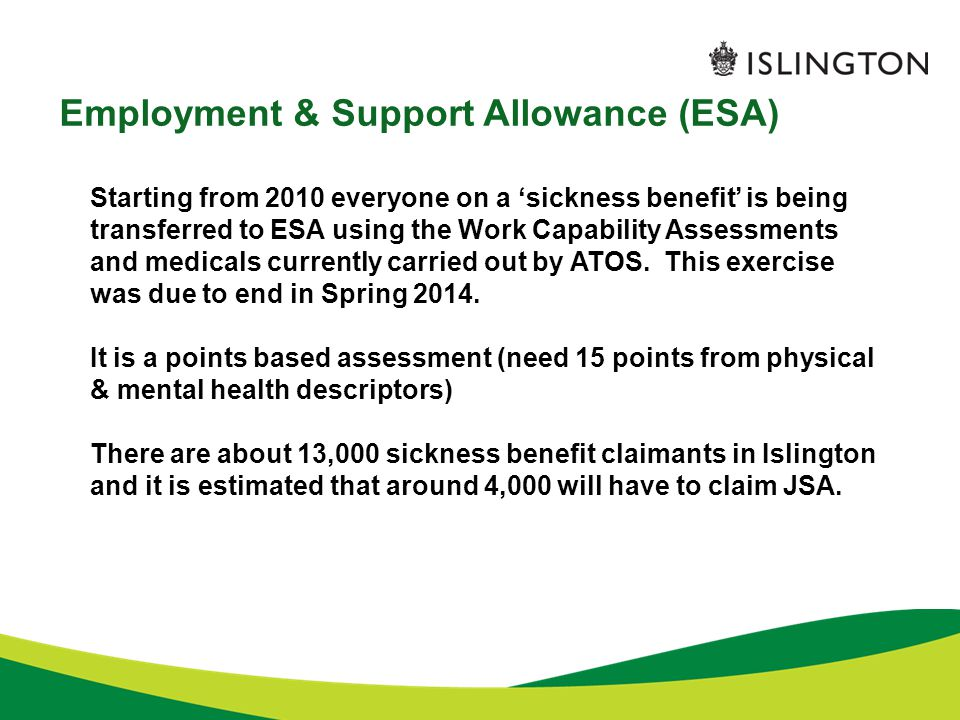 Employment & Support Allowance (ESA) Starting from 2010 everyone on a 'sickness benefit' is being transferred to ESA using the Work Capability Assessments and medicals currently carried out by ATOS.