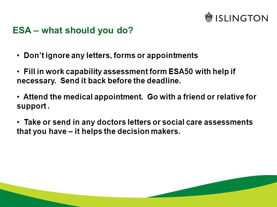ESA – what should you do? Don't ignore any letters, forms or appointments Fill in work capability assessment form ESA50 with help if necessary. Send i