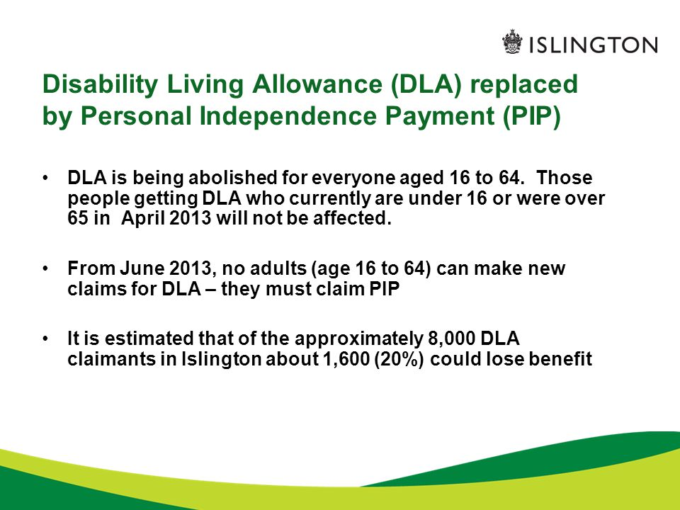 Disability Living Allowance (DLA) replaced by Personal Independence Payment (PIP) DLA is being abolished for everyone aged 16 to 64.