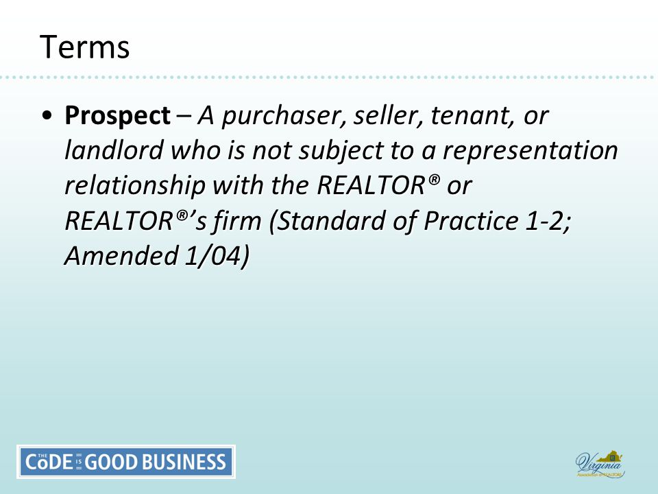 Terms Prospect – A purchaser, seller, tenant, or landlord who is not subject to a representation relationship with the REALTOR® or REALTOR®'s firm (Standard of Practice 1-2; Amended 1/04)Prospect – A purchaser, seller, tenant, or landlord who is not subject to a representation relationship with the REALTOR® or REALTOR®'s firm (Standard of Practice 1-2; Amended 1/04)