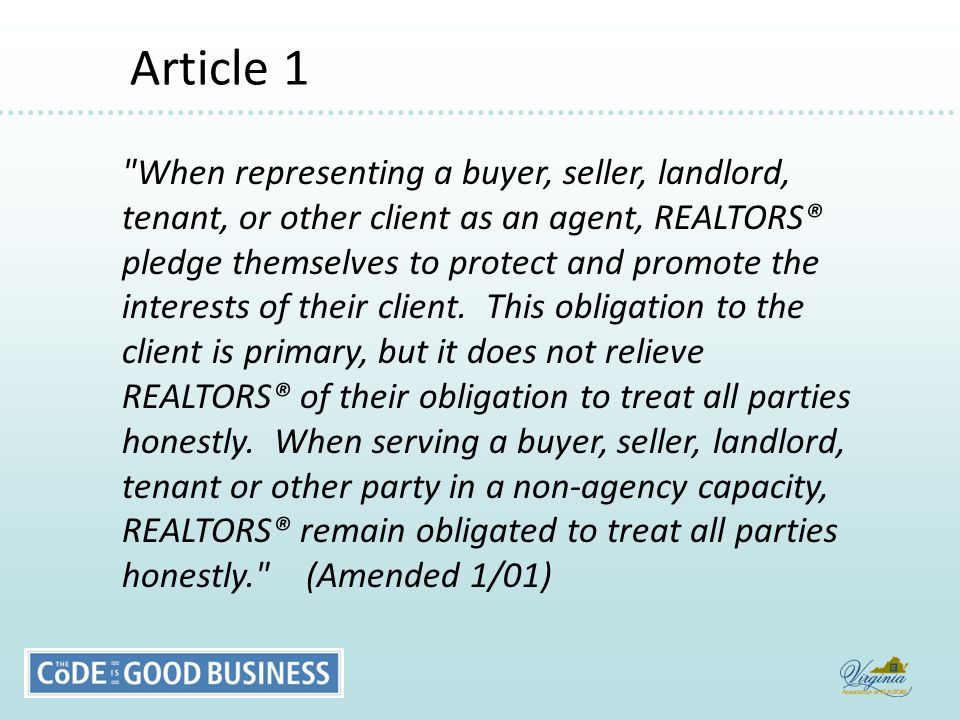 Article 1 Article 1 When representing a buyer, seller, landlord, tenant, or other client as an agent, REALTORS® pledge themselves to protect and promote the interests of their client.