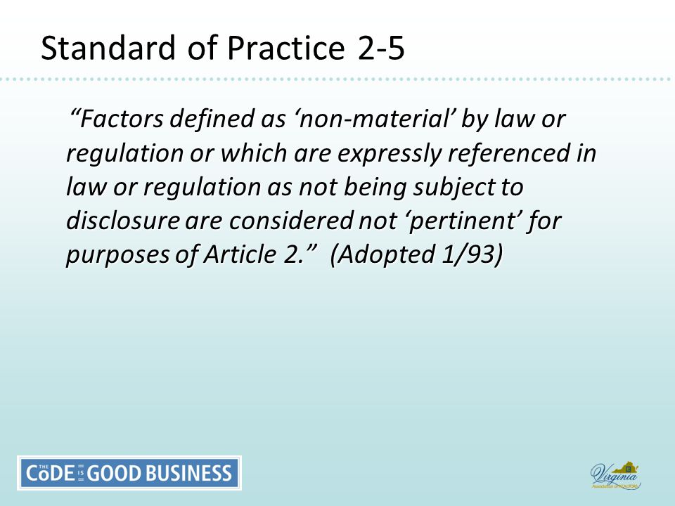 Standard of Practice 2-5 Factors defined as 'non-material' by law or regulation or which are expressly referenced in law or regulation as not being subject to disclosure are considered not 'pertinent' for purposes of Article 2. (Adopted 1/93) Factors defined as 'non-material' by law or regulation or which are expressly referenced in law or regulation as not being subject to disclosure are considered not 'pertinent' for purposes of Article 2. (Adopted 1/93)