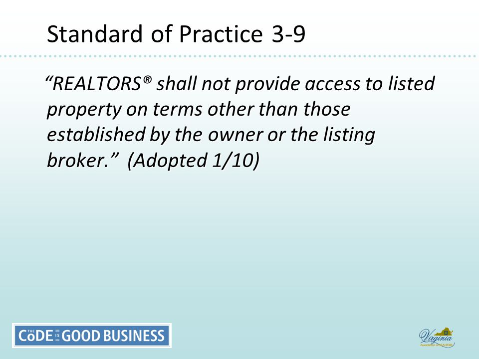 Standard of Practice 3-9 Standard of Practice 3-9 REALTORS® shall not provide access to listed property on terms other than those established by the owner or the listing broker. (Adopted 1/10) REALTORS® shall not provide access to listed property on terms other than those established by the owner or the listing broker. (Adopted 1/10)