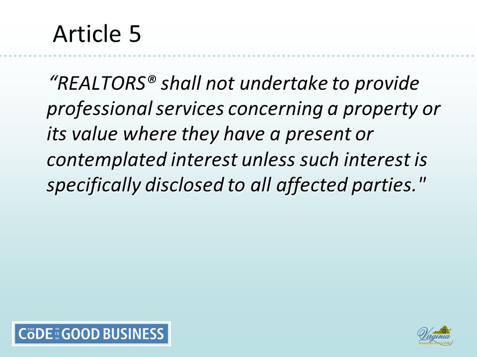 Article 5 Article 5 REALTORS® shall not undertake to provide professional services concerning a property or its value where they have a present or contemplated interest unless such interest is specifically disclosed to all affected parties. REALTORS® shall not undertake to provide professional services concerning a property or its value where they have a present or contemplated interest unless such interest is specifically disclosed to all affected parties.
