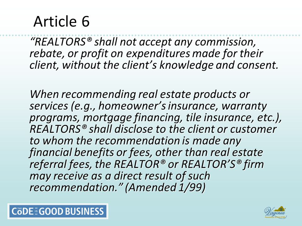 Article 6 Article 6 REALTORS® shall not accept any commission, rebate, or profit on expenditures made for their client, without the client's knowledge and consent.