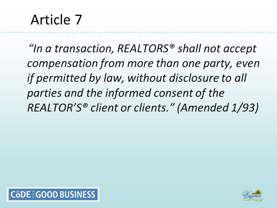 Article 7 Article 7 In a transaction, REALTORS® shall not accept compensation from more than one party, even if permitted by law, without disclosure to all parties and the informed consent of the REALTOR'S® client or clients. (Amended 1/93)