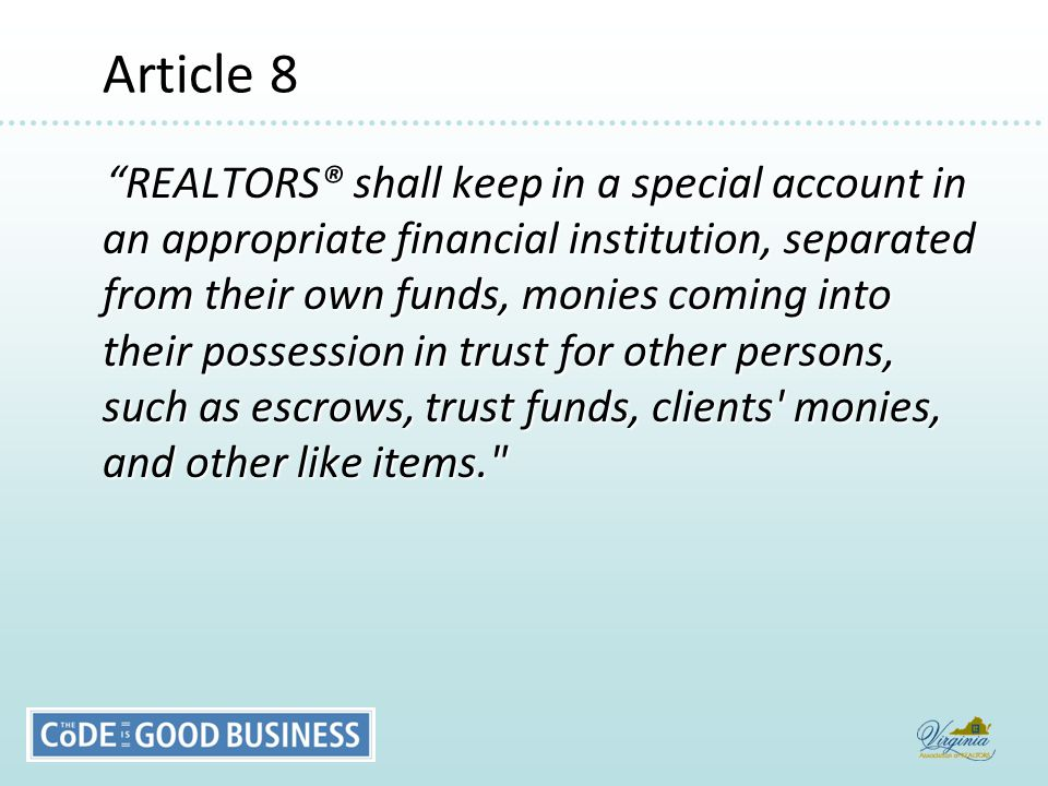 Article 8 Article 8 REALTORS® shall keep in a special account in an appropriate financial institution, separated from their own funds, monies coming into their possession in trust for other persons, such as escrows, trust funds, clients monies, and other like items. REALTORS® shall keep in a special account in an appropriate financial institution, separated from their own funds, monies coming into their possession in trust for other persons, such as escrows, trust funds, clients monies, and other like items.
