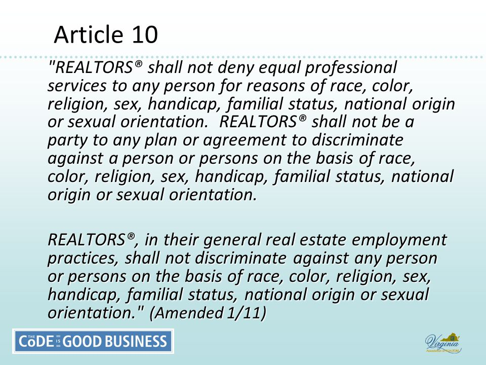 Article 10 Article 10 REALTORS® shall not deny equal professional services to any person for reasons of race, color, religion, sex, handicap, familial status, national origin or sexual orientation.