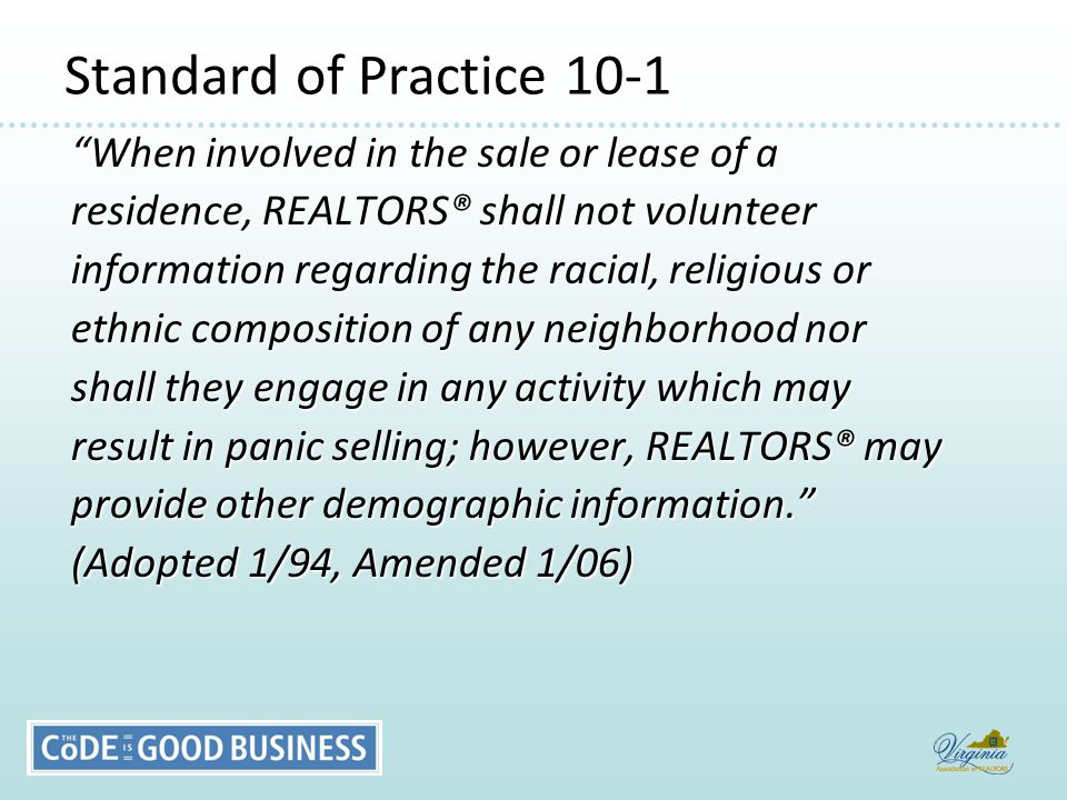 Standard of Practice 10-1 When involved in the sale or lease of a residence, REALTORS® shall not volunteer information regarding the racial, religious or ethnic composition of any neighborhood nor shall they engage in any activity which may result in panic selling; however, REALTORS® may provide other demographic information. (Adopted 1/94, Amended 1/06)