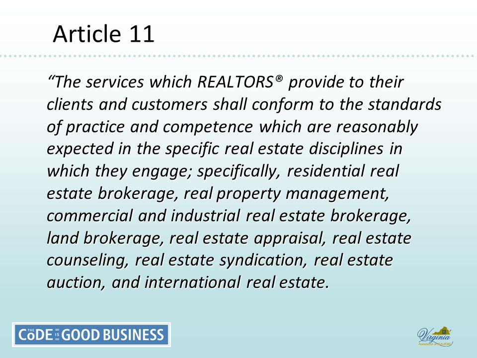 Article 11 Article 11 The services which REALTORS® provide to their clients and customers shall conform to the standards of practice and competence which are reasonably expected in the specific real estate disciplines in which they engage; specifically, residential real estate brokerage, real property management, commercial and industrial real estate brokerage, land brokerage, real estate appraisal, real estate counseling, real estate syndication, real estate auction, and international real estate.
