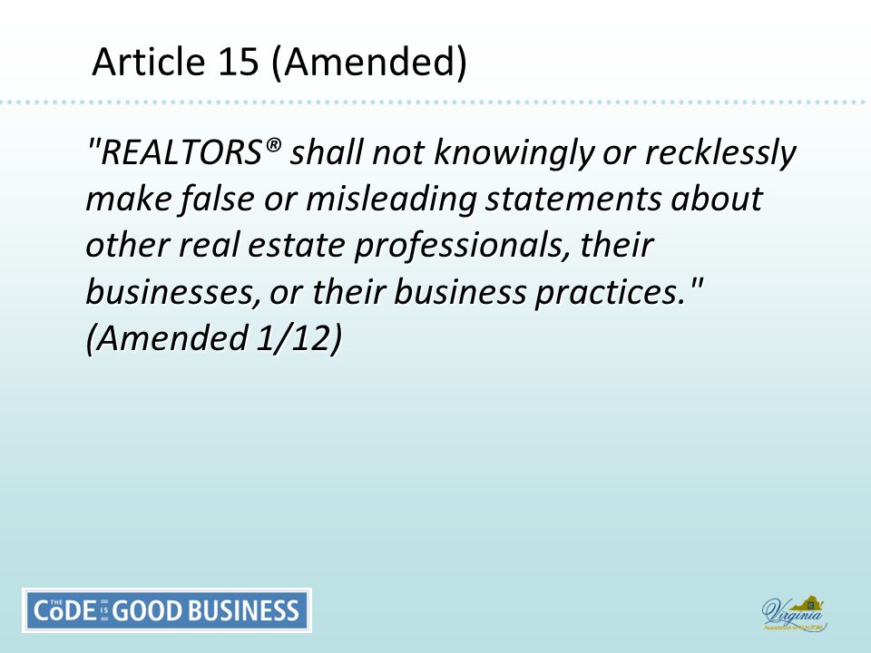 Article 15 (Amended) Article 15 (Amended) REALTORS® shall not knowingly or recklessly make false or misleading statements about other real estate professionals, their businesses, or their business practices. (Amended 1/12)