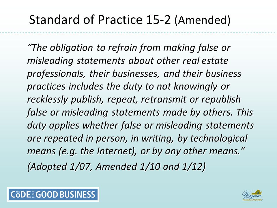 Standard of Practice 15-2 (Amended) Standard of Practice 15-2 (Amended) The obligation to refrain from making false or misleading statements about other real estate professionals, their businesses, and their business practices includes the duty to not knowingly or recklessly publish, repeat, retransmit or republish false or misleading statements made by others.