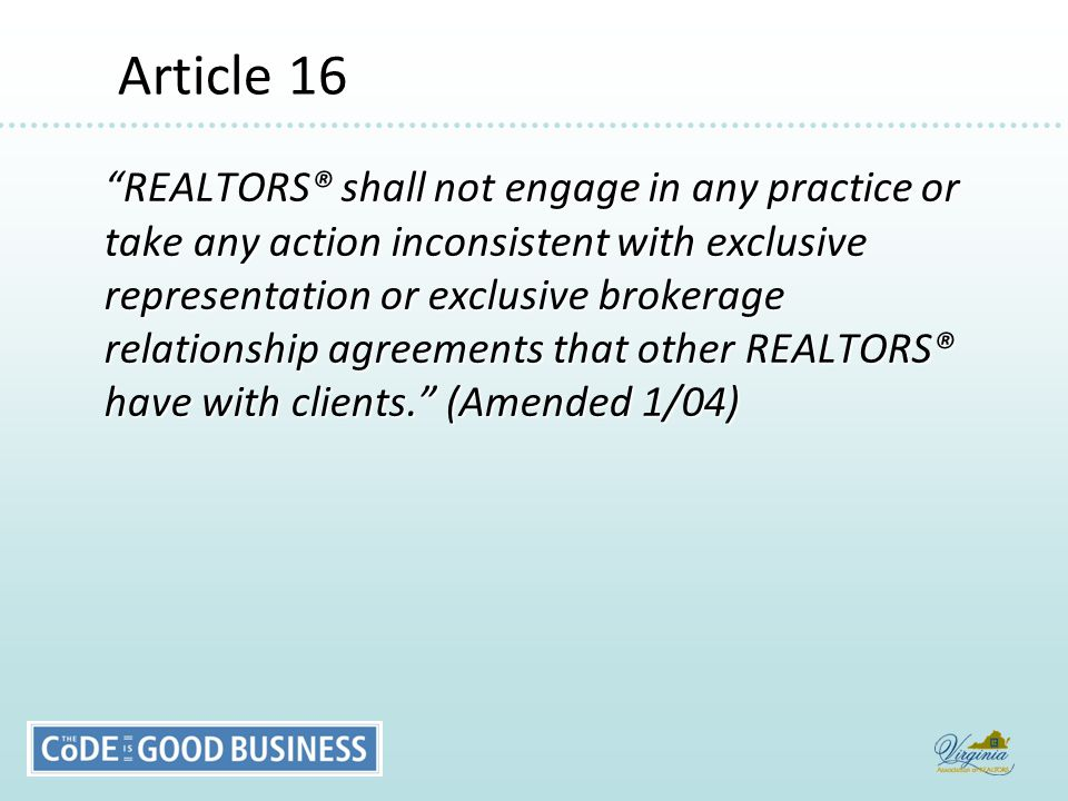 Article 16 Article 16 REALTORS® shall not engage in any practice or take any action inconsistent with exclusive representation or exclusive brokerage relationship agreements that other REALTORS® have with clients. (Amended 1/04)