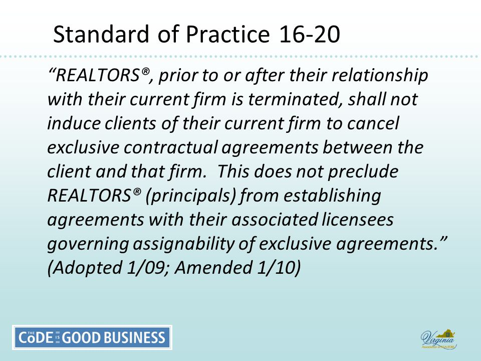 Standard of Practice 16-20 Standard of Practice 16-20 REALTORS®, prior to or after their relationship with their current firm is terminated, shall not induce clients of their current firm to cancel exclusive contractual agreements between the client and that firm.