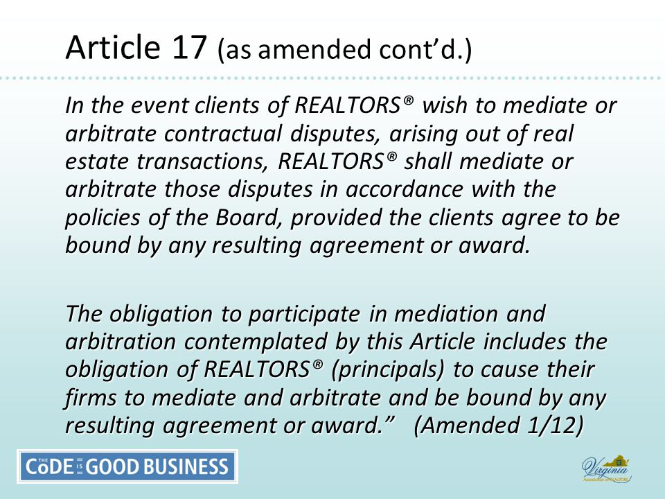 Article 17 (as amended cont'd.) Article 17 (as amended cont'd.) In the event clients of REALTORS® wish to mediate or arbitrate contractual disputes, arising out of real estate transactions, REALTORS® shall mediate or arbitrate those disputes in accordance with the policies of the Board, provided the clients agree to be bound by any resulting agreement or award.