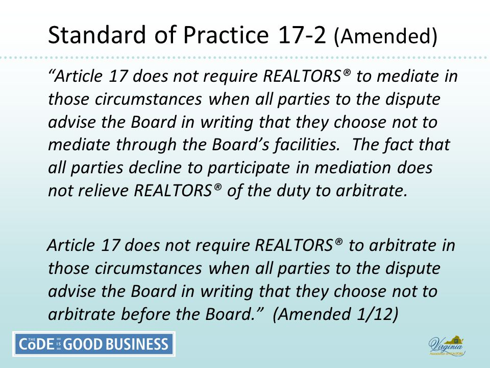 Standard of Practice 17-2 (Amended) Standard of Practice 17-2 (Amended) Article 17 does not require REALTORS® to mediate in those circumstances when all parties to the dispute advise the Board in writing that they choose not to mediate through the Board's facilities.